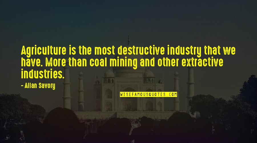 Coal Quotes By Allan Savory: Agriculture is the most destructive industry that we
