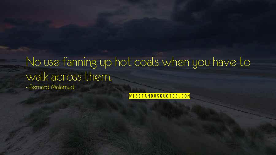 Coal Quotes By Bernard Malamud: No use fanning up hot coals when you