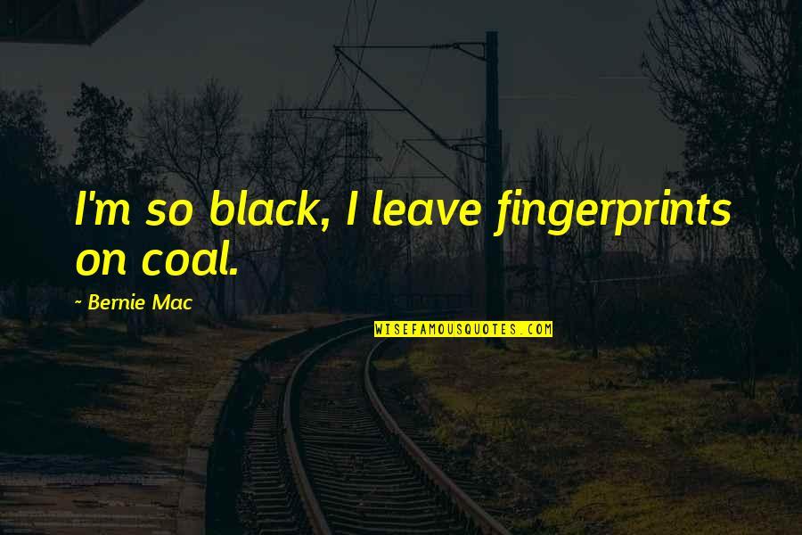 Coal Quotes By Bernie Mac: I'm so black, I leave fingerprints on coal.
