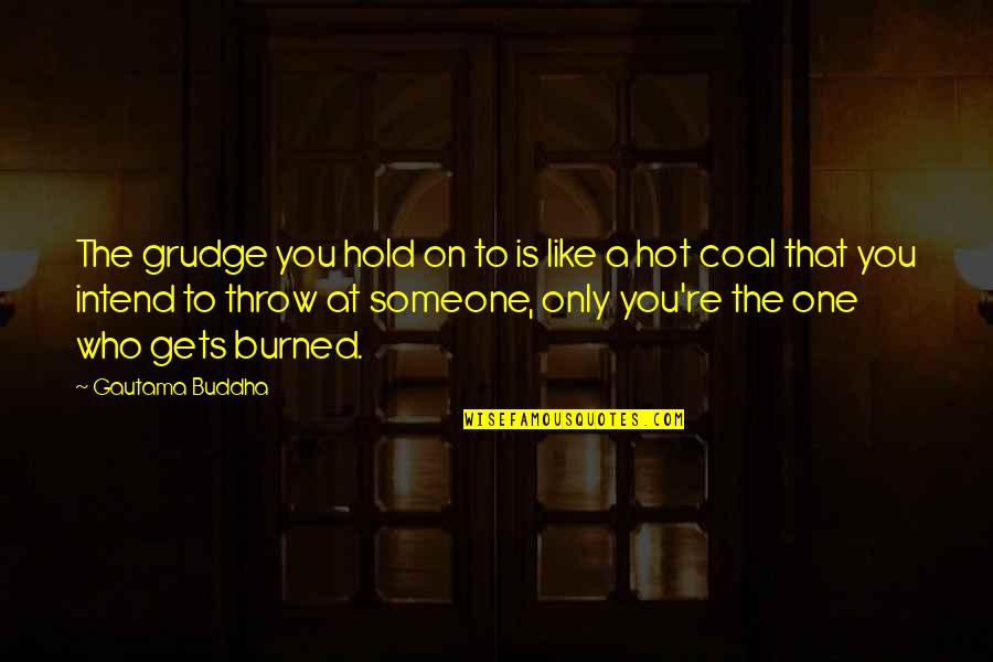 Coal Quotes By Gautama Buddha: The grudge you hold on to is like
