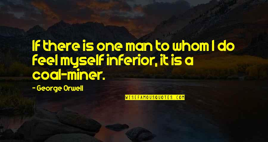 Coal Quotes By George Orwell: If there is one man to whom I