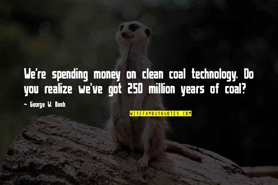 Coal Quotes By George W. Bush: We're spending money on clean coal technology. Do
