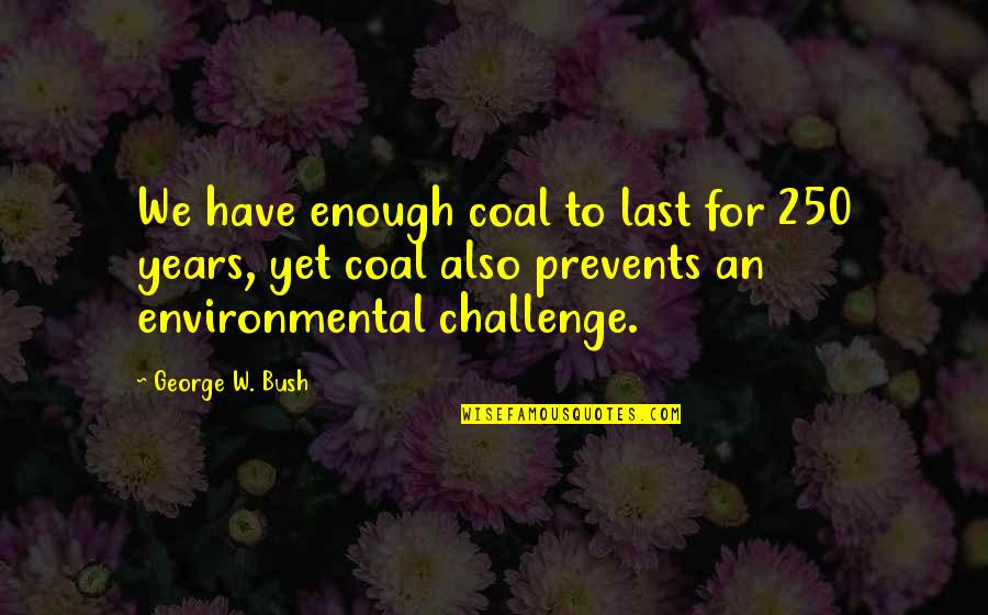 Coal Quotes By George W. Bush: We have enough coal to last for 250