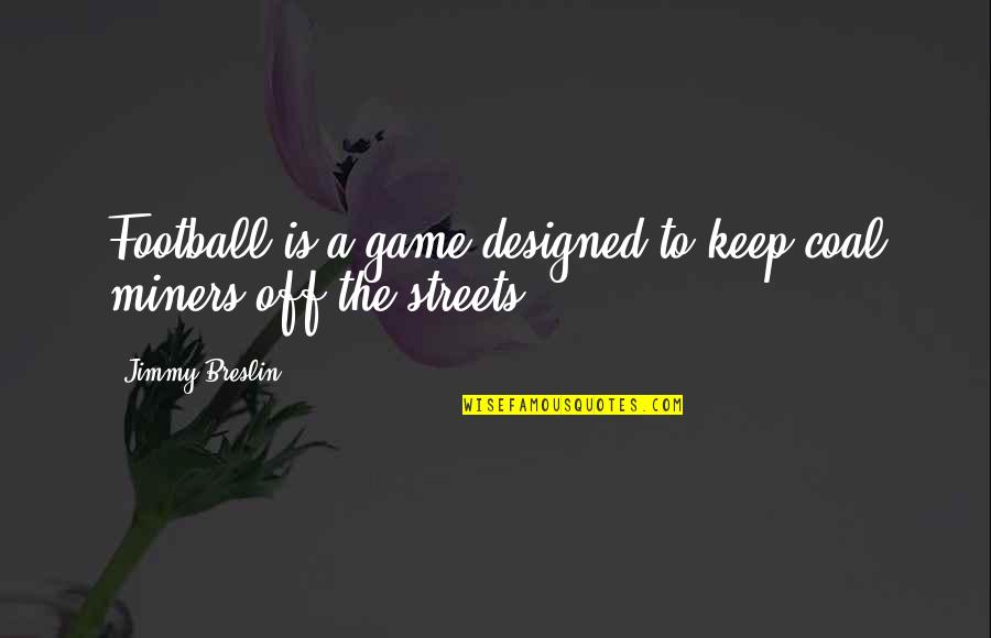 Coal Quotes By Jimmy Breslin: Football is a game designed to keep coal
