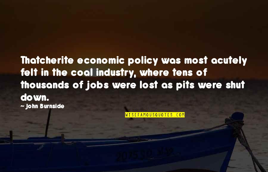 Coal Quotes By John Burnside: Thatcherite economic policy was most acutely felt in