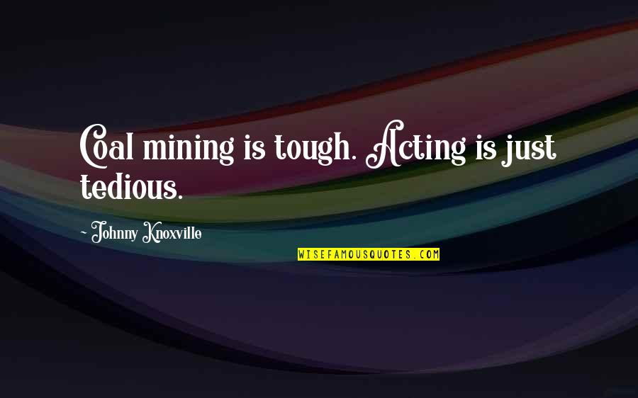 Coal Quotes By Johnny Knoxville: Coal mining is tough. Acting is just tedious.