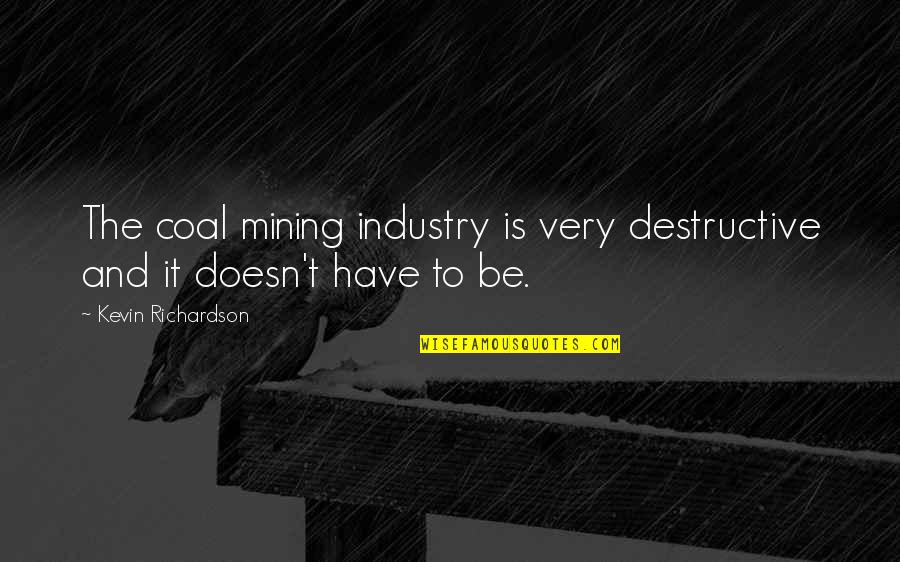 Coal Quotes By Kevin Richardson: The coal mining industry is very destructive and