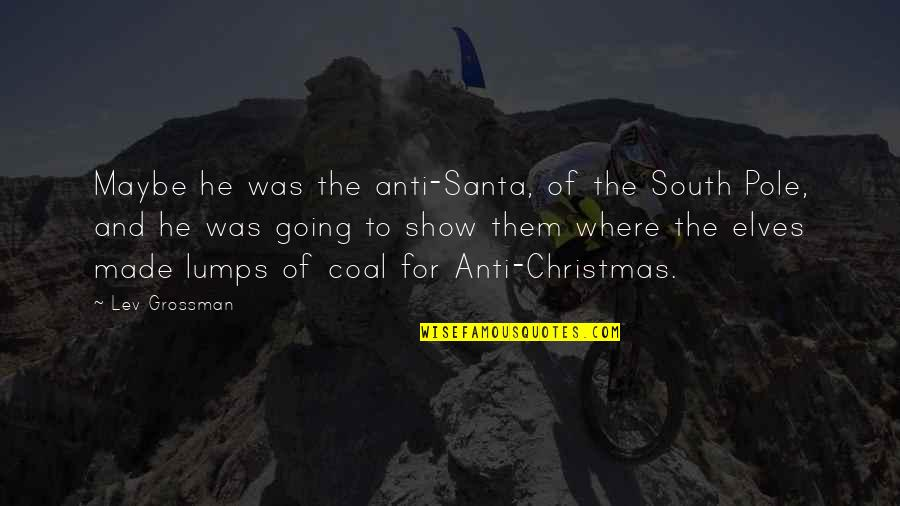 Coal Quotes By Lev Grossman: Maybe he was the anti-Santa, of the South