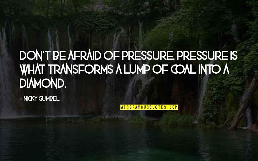 Coal Quotes By Nicky Gumbel: Don't be afraid of pressure. Pressure is what
