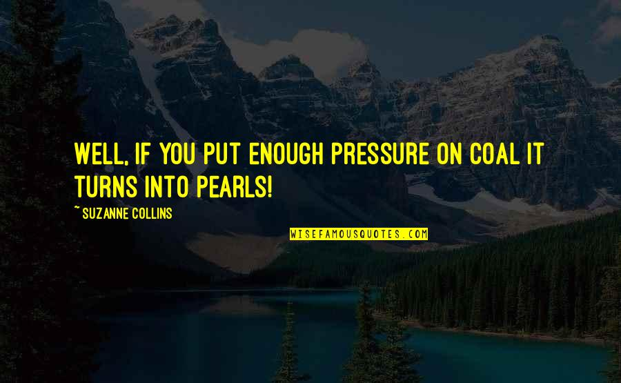 Coal Quotes By Suzanne Collins: Well, if you put enough pressure on coal