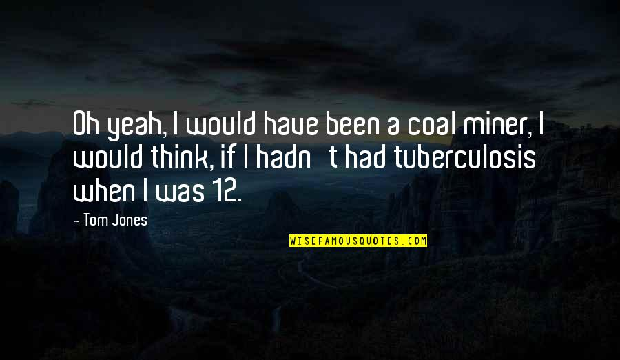 Coal Quotes By Tom Jones: Oh yeah, I would have been a coal