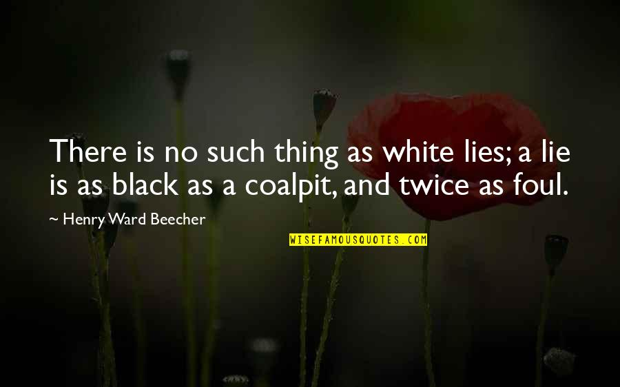 Coalpit Quotes By Henry Ward Beecher: There is no such thing as white lies;