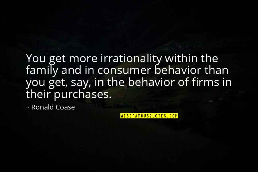 Coase Quotes By Ronald Coase: You get more irrationality within the family and