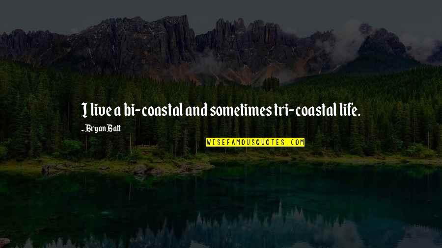 Coastal Life Quotes By Bryan Batt: I live a bi-coastal and sometimes tri-coastal life.