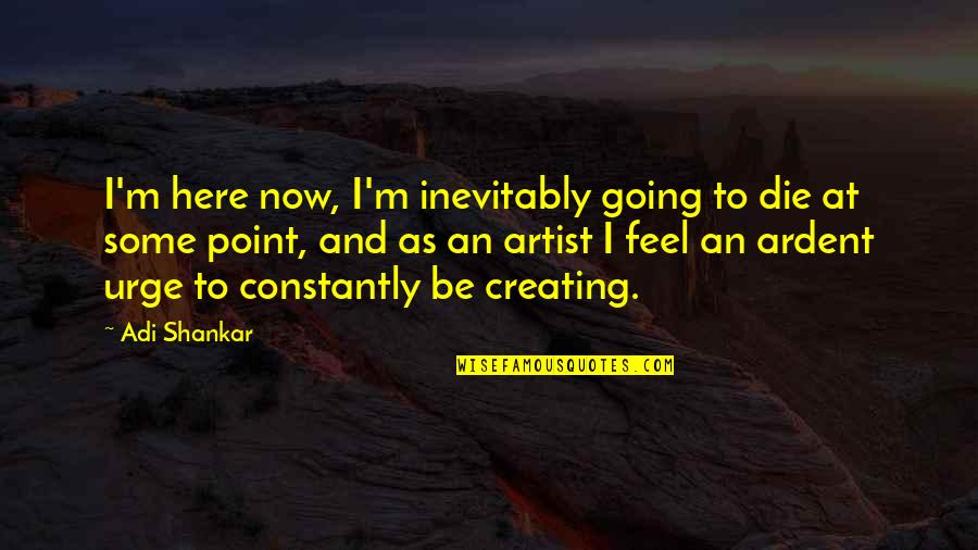 Coater Quotes By Adi Shankar: I'm here now, I'm inevitably going to die