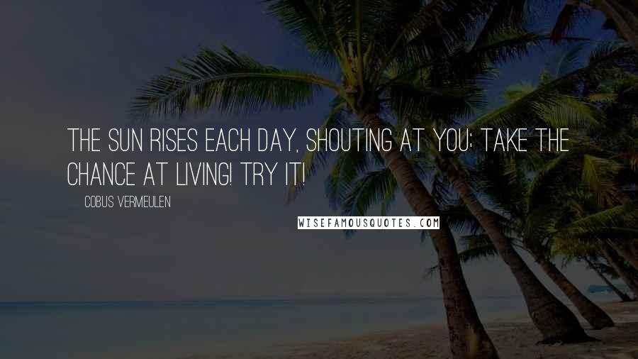 Cobus Vermeulen quotes: The SUN rises each day, SHOUTING at you; Take the Chance at LIVING! Try it!