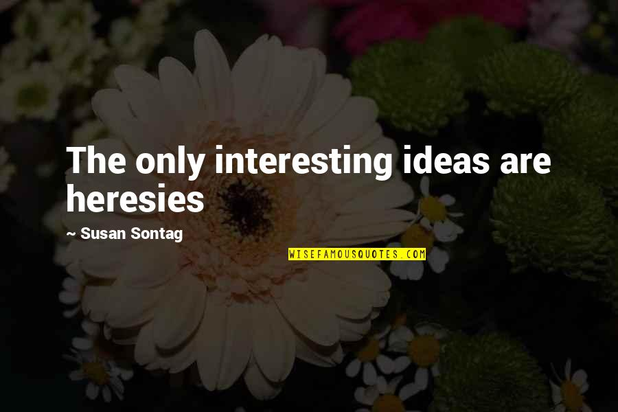 Cochon Quotes By Susan Sontag: The only interesting ideas are heresies