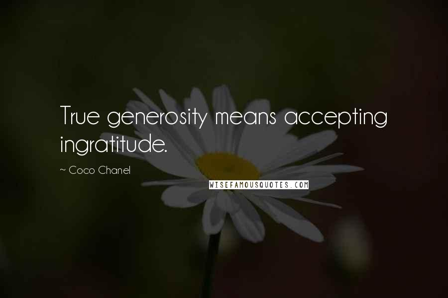 Coco Chanel quotes: True generosity means accepting ingratitude.