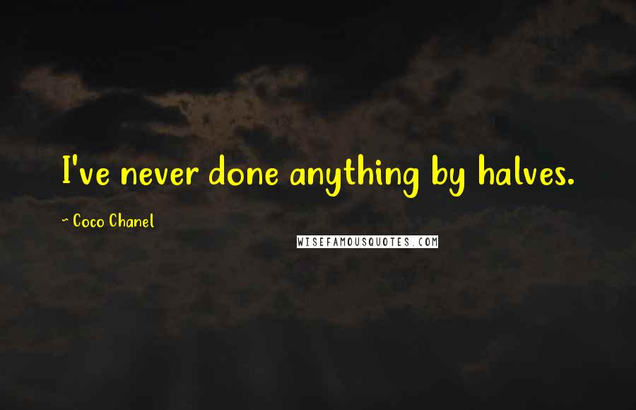 Coco Chanel quotes: I've never done anything by halves.