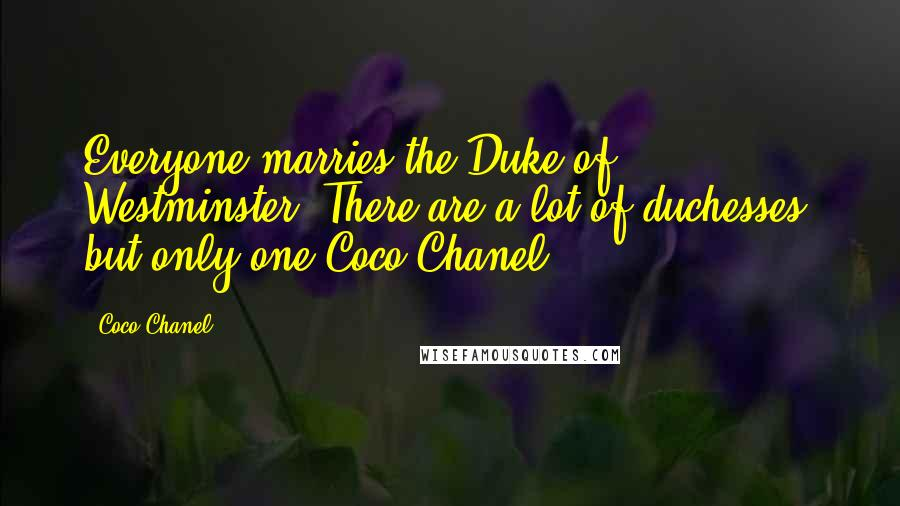 Coco Chanel quotes: Everyone marries the Duke of Westminster. There are a lot of duchesses, but only one Coco Chanel.