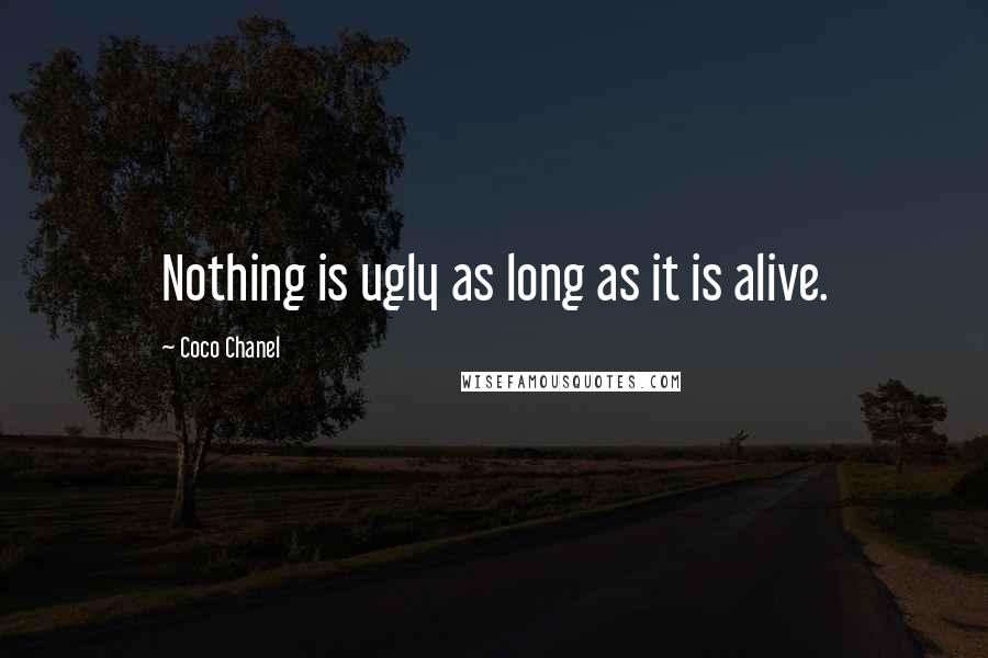 Coco Chanel quotes: Nothing is ugly as long as it is alive.