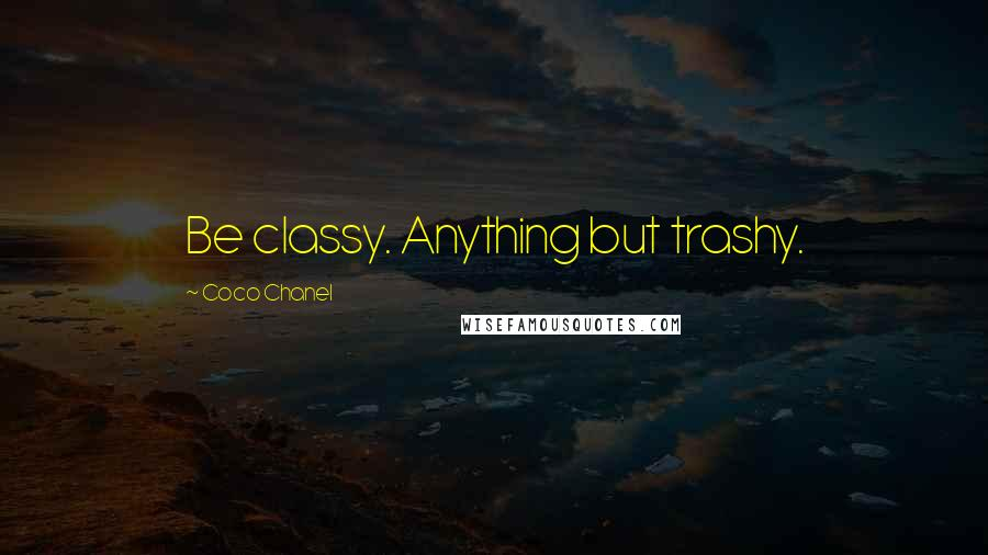 Coco Chanel quotes: Be classy. Anything but trashy.