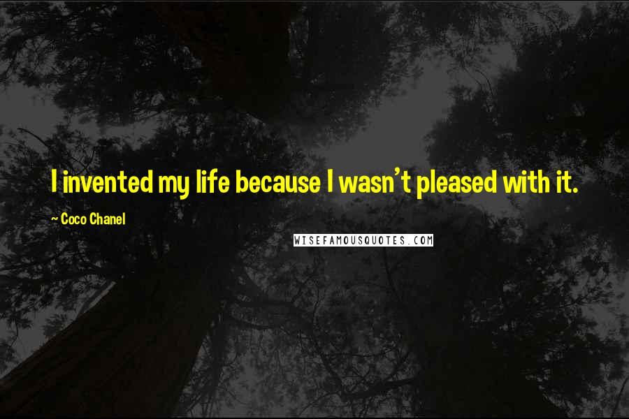 Coco Chanel quotes: I invented my life because I wasn't pleased with it.