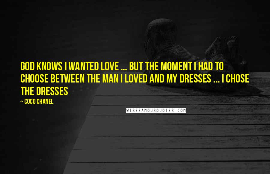 Coco Chanel quotes: God knows I wanted love ... but the moment I had to choose between the man I loved and my dresses ... I chose the dresses