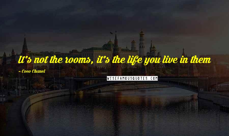 Coco Chanel quotes: It's not the rooms, it's the life you live in them