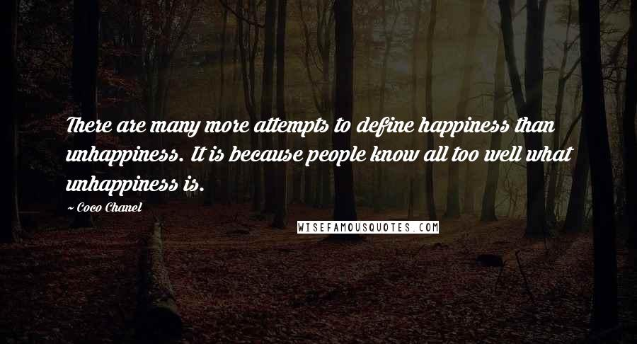 Coco Chanel quotes: There are many more attempts to define happiness than unhappiness. It is because people know all too well what unhappiness is.