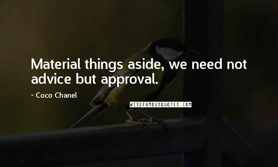 Coco Chanel quotes: Material things aside, we need not advice but approval.