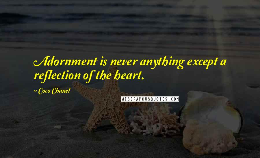 Coco Chanel quotes: Adornment is never anything except a reflection of the heart.