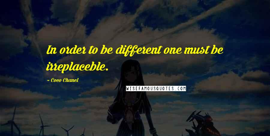 Coco Chanel quotes: In order to be different one must be irreplaceble.