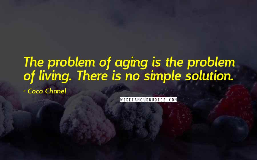 Coco Chanel quotes: The problem of aging is the problem of living. There is no simple solution.
