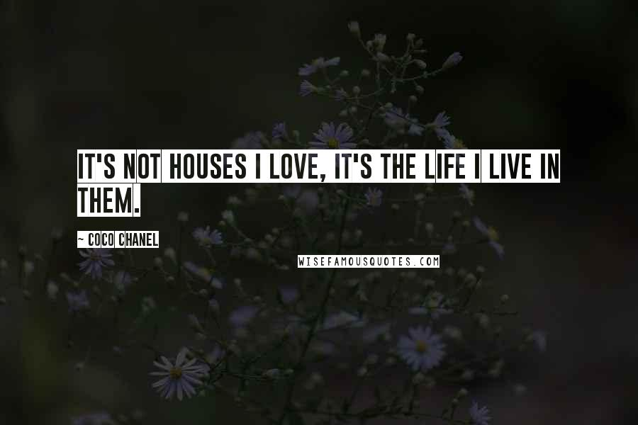 Coco Chanel quotes: It's not houses I love, it's the life I live in them.