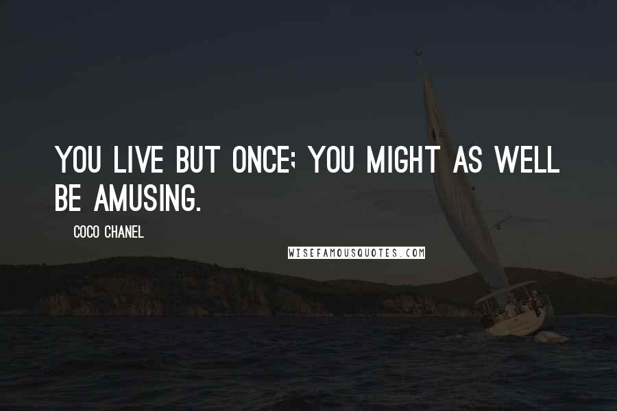 Coco Chanel quotes: You live but once; you might as well be amusing.