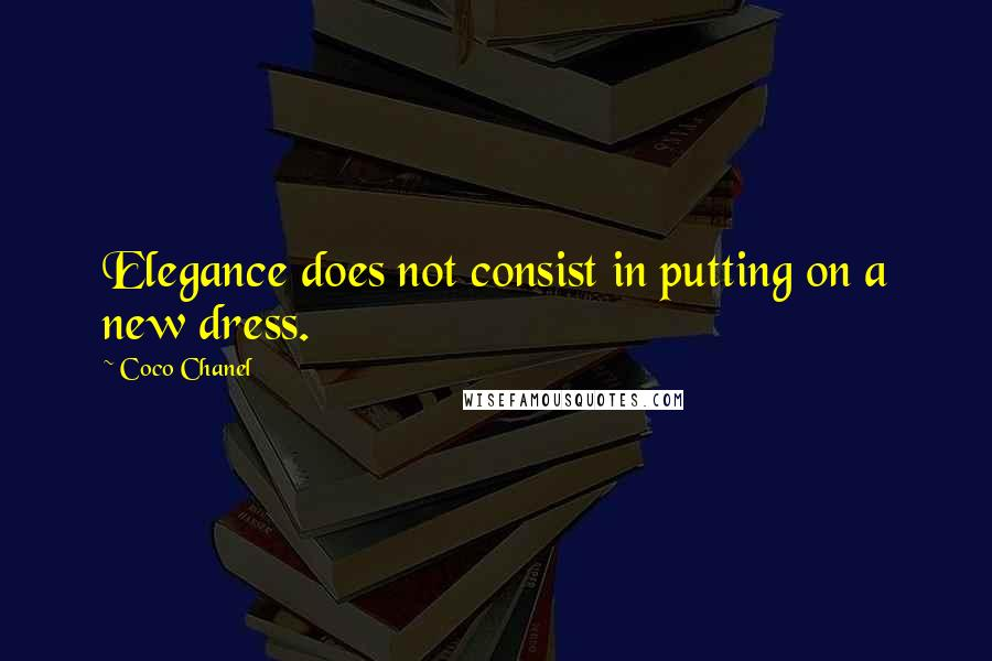 Coco Chanel quotes: Elegance does not consist in putting on a new dress.