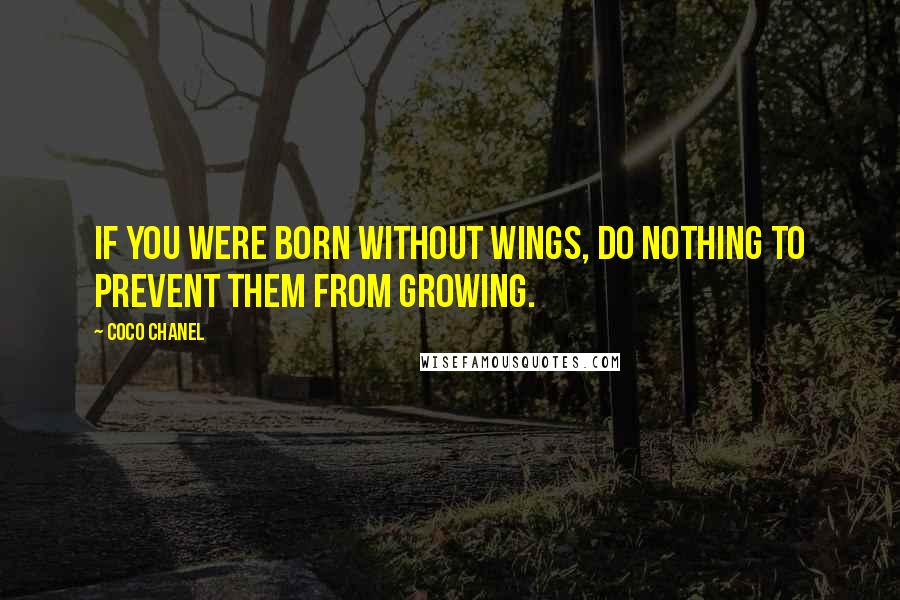 Coco Chanel quotes: If you were born without wings, do nothing to prevent them from growing.