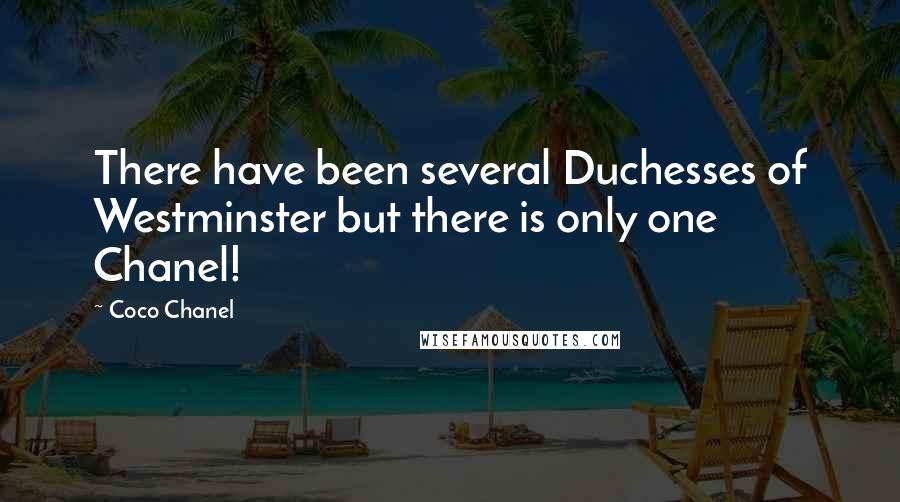 Coco Chanel quotes: There have been several Duchesses of Westminster but there is only one Chanel!