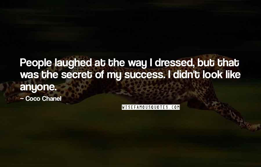 Coco Chanel quotes: People laughed at the way I dressed, but that was the secret of my success. I didn't look like anyone.