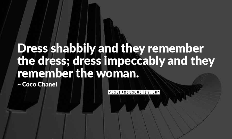 Coco Chanel quotes: Dress shabbily and they remember the dress; dress impeccably and they remember the woman.