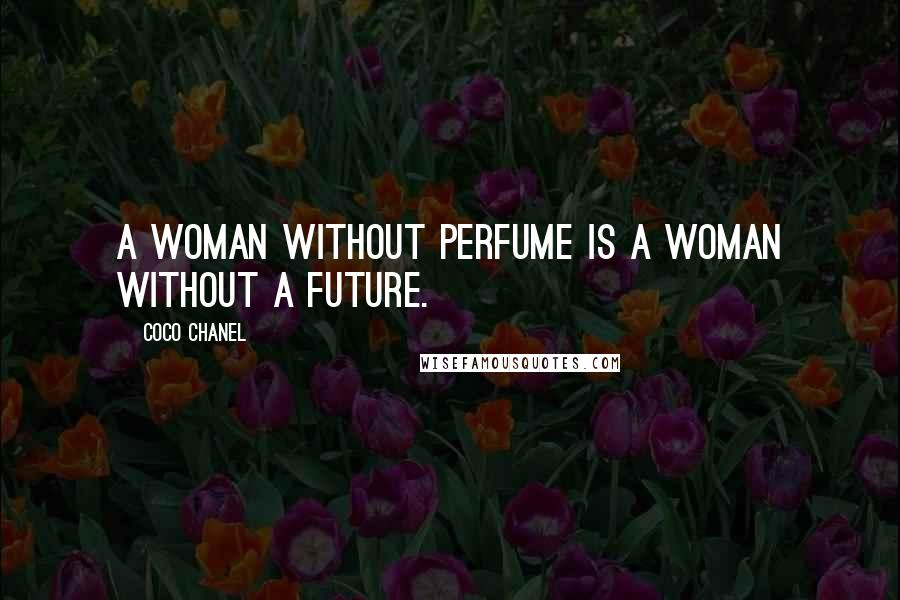 Coco Chanel quotes: A woman without perfume is a woman without a future.