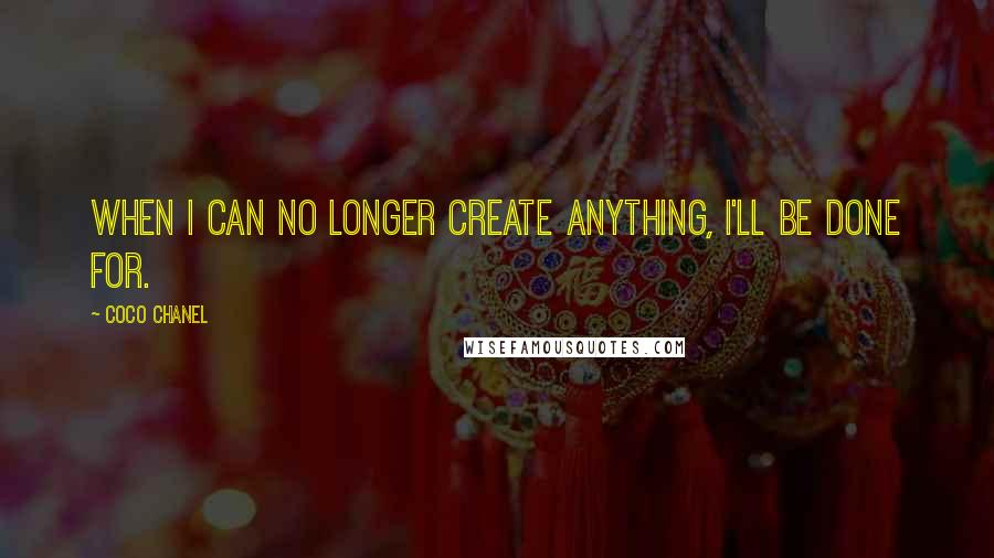 Coco Chanel quotes: When I can no longer create anything, I'll be done for.