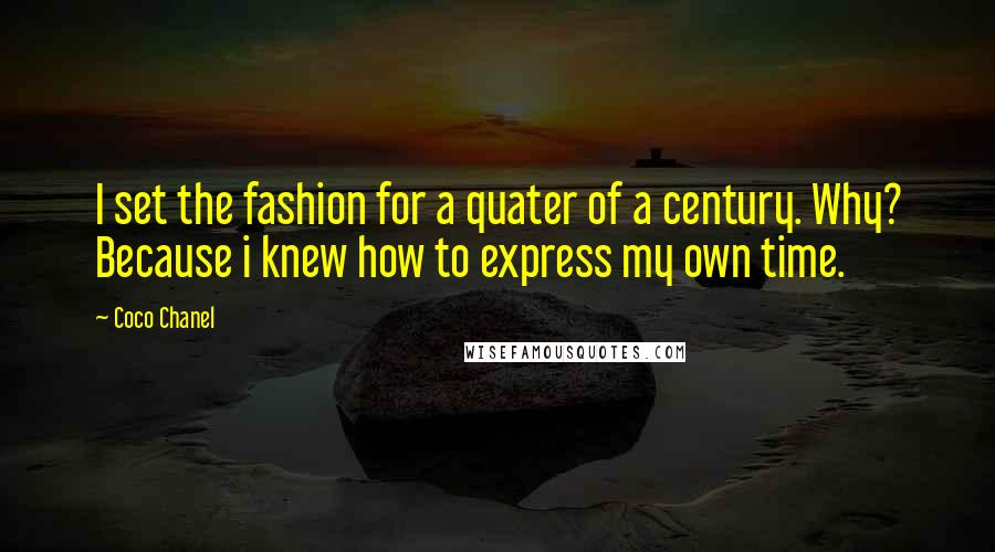 Coco Chanel quotes: I set the fashion for a quater of a century. Why? Because i knew how to express my own time.