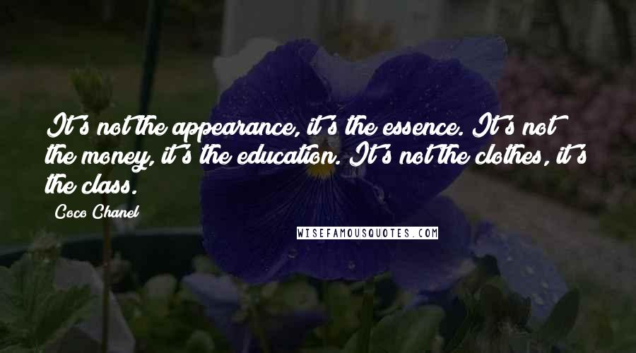 Coco Chanel quotes: It's not the appearance, it's the essence. It's not the money, it's the education. It's not the clothes, it's the class.
