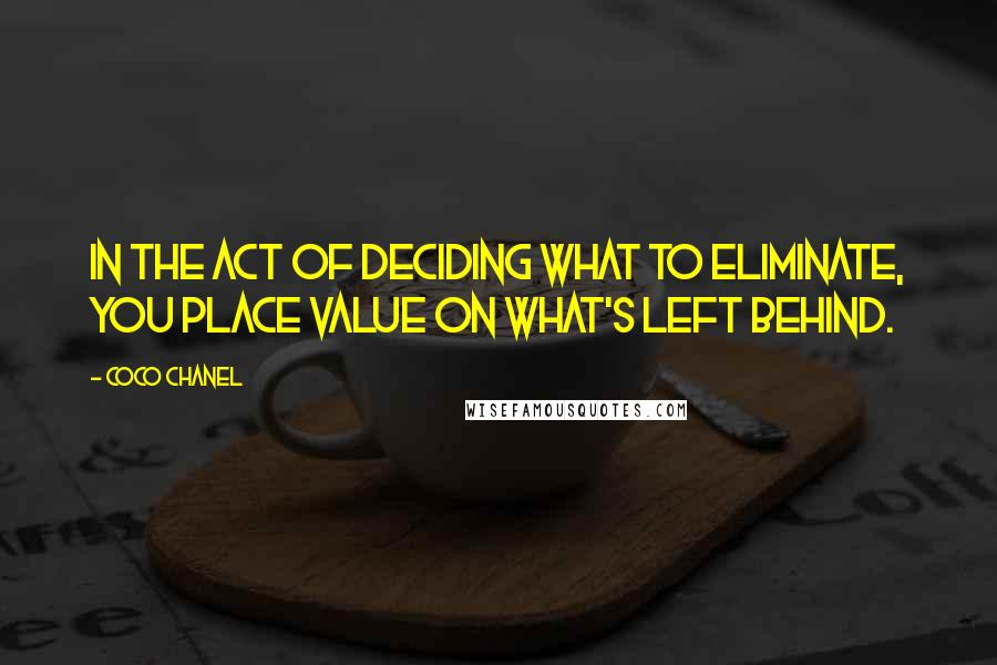 Coco Chanel quotes: In the act of deciding what to eliminate, you place value on what's left behind.
