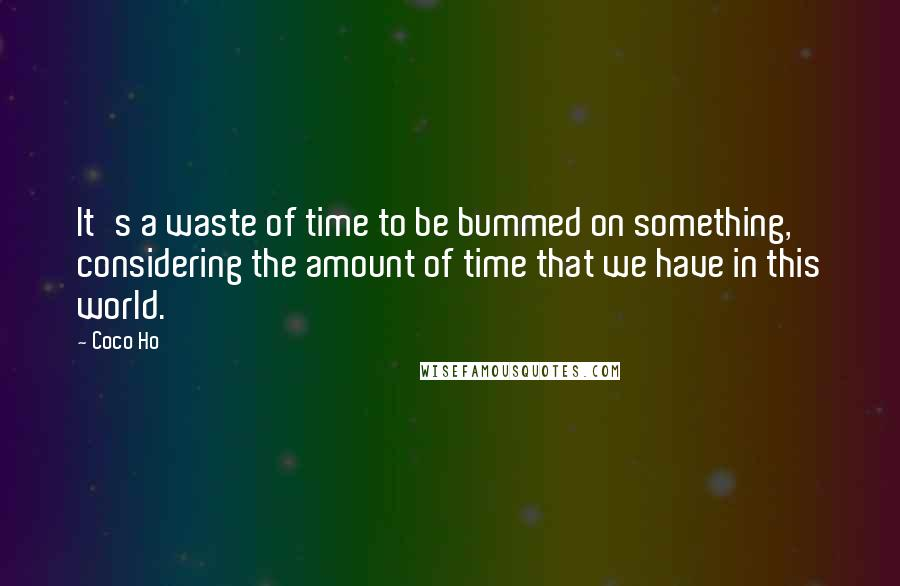 Coco Ho quotes: It's a waste of time to be bummed on something, considering the amount of time that we have in this world.