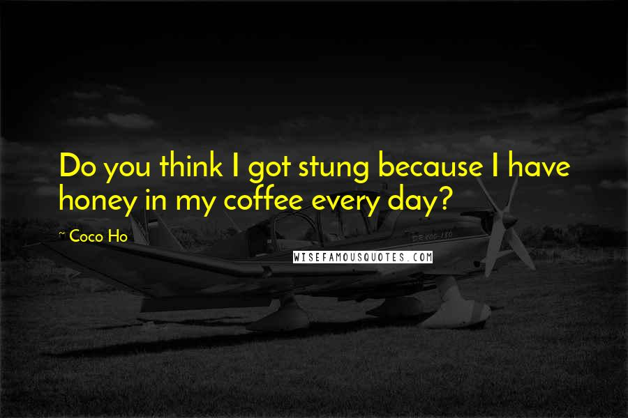 Coco Ho quotes: Do you think I got stung because I have honey in my coffee every day?