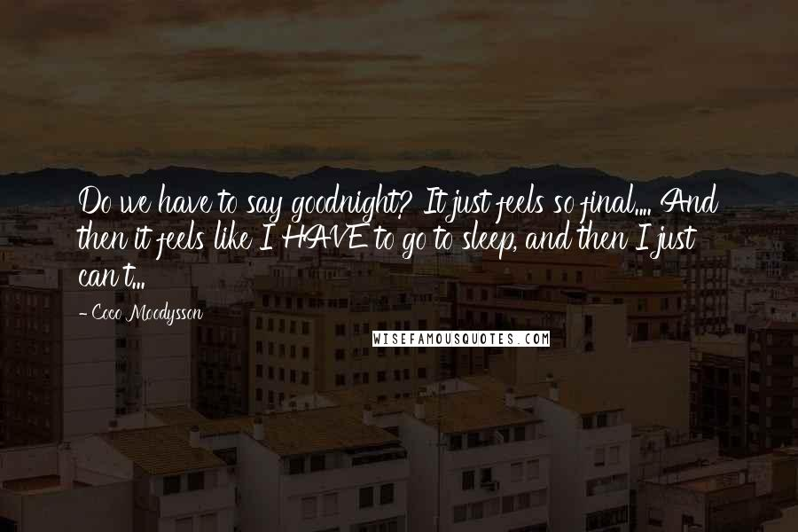 Coco Moodysson quotes: Do we have to say goodnight? It just feels so final.... And then it feels like I HAVE to go to sleep, and then I just can't...