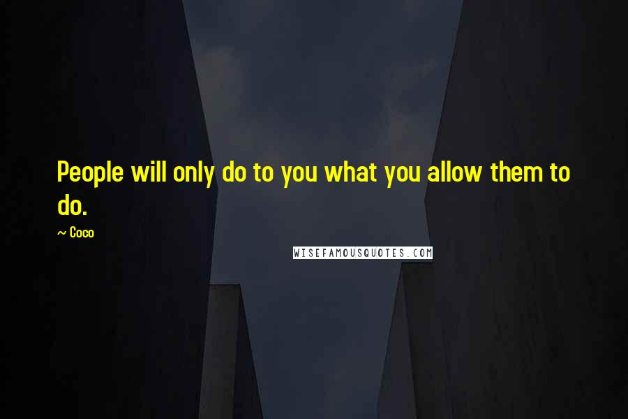 Coco quotes: People will only do to you what you allow them to do.